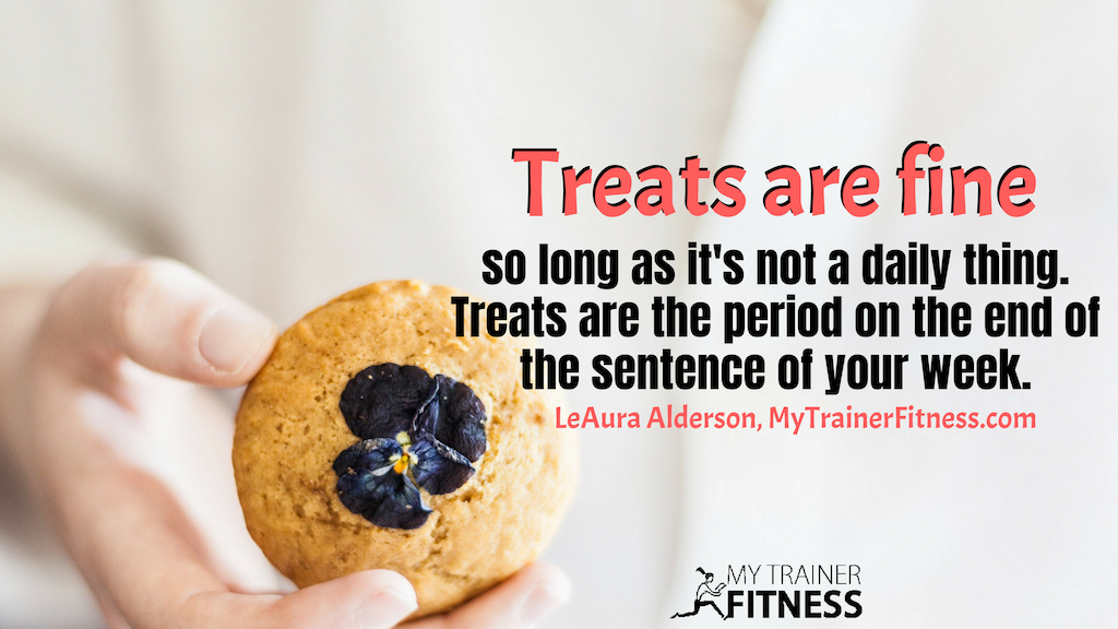 Treats are fine so long as it's not a daily thing. Treats are the period on the end of the sentence of your week. ~LeAura Alderson, MyTrainerFitness.com #habits #success #health #fitness #inspiration #howto #infographic #mind #body #mindset #goals #healthyliving