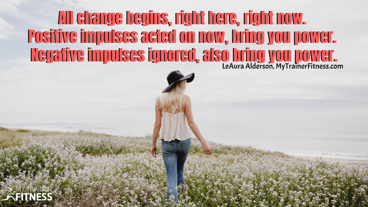 All change begins, right here, right now. Positive impulses acted on now, bring you power. Negative impulses ignored, also bring you power. ~LeAura Alderson, MyTrainerFitness. #habits #success #health #fitness #inspiration #howto #infographic #mind #body #mindset #goals #healthyliving